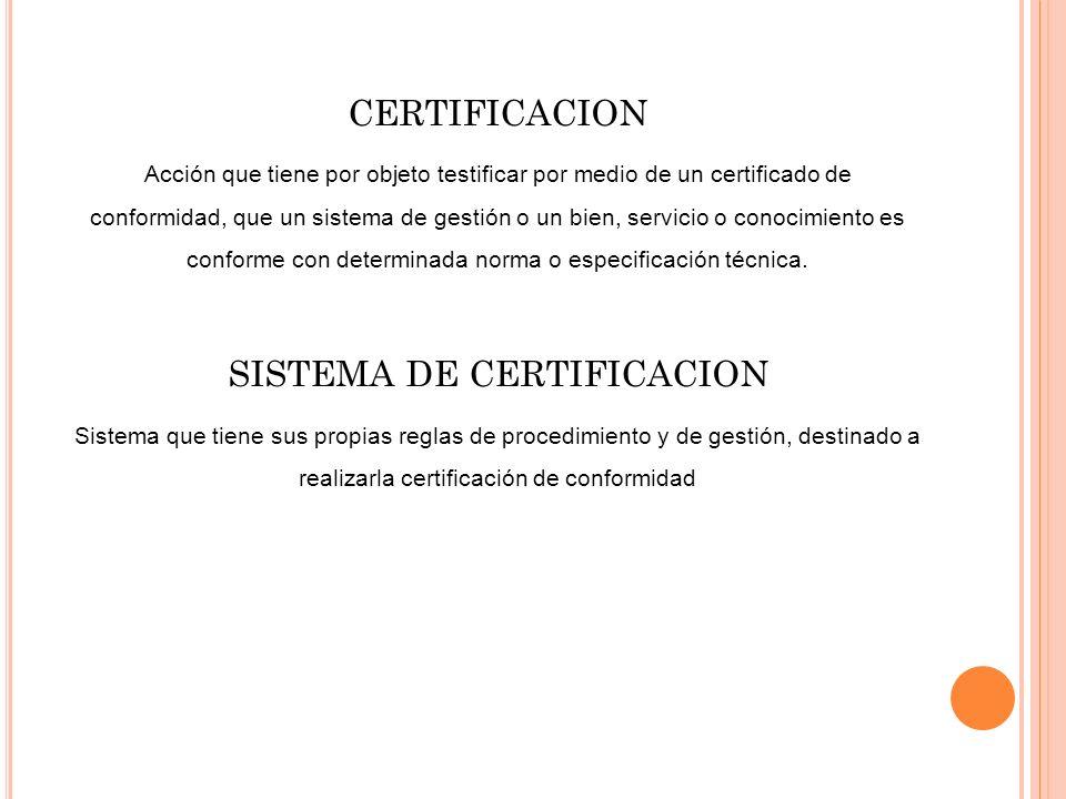 CERTIFICACION Acción que tiene por objeto testificar por medio de un certificado de conformidad, que un sistema de gestión o un bien, servicio o conoc