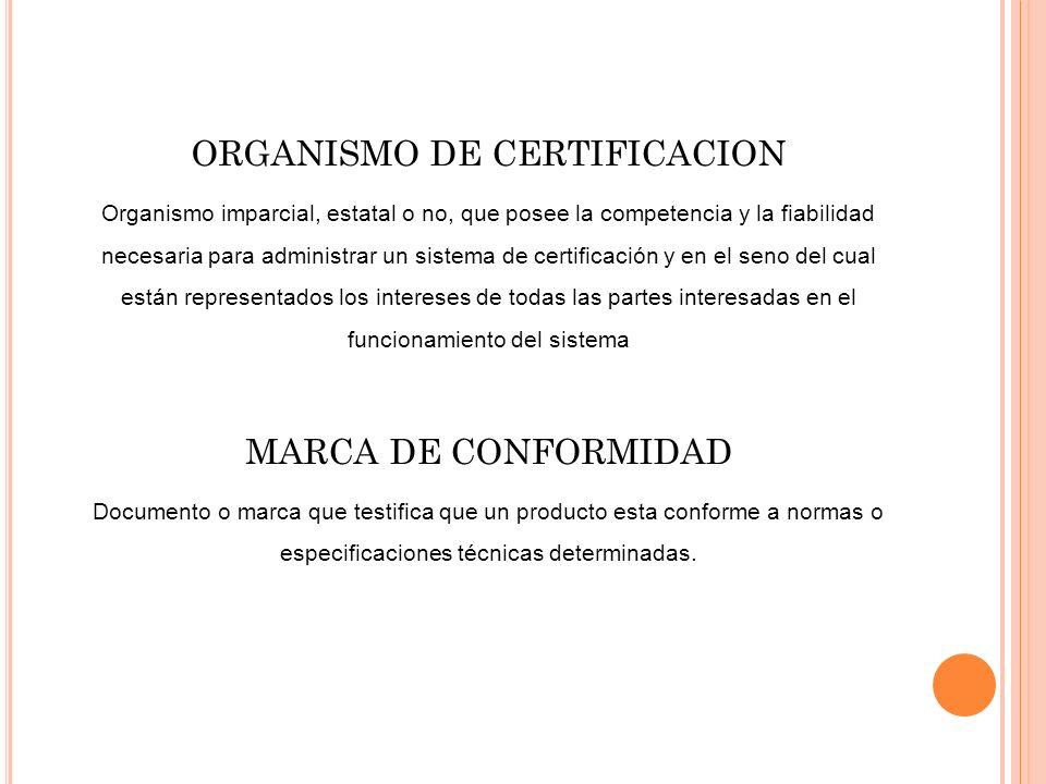 ORGANISMO DE CERTIFICACION Organismo imparcial, estatal o no, que posee la competencia y la fiabilidad necesaria para administrar un sistema de certif