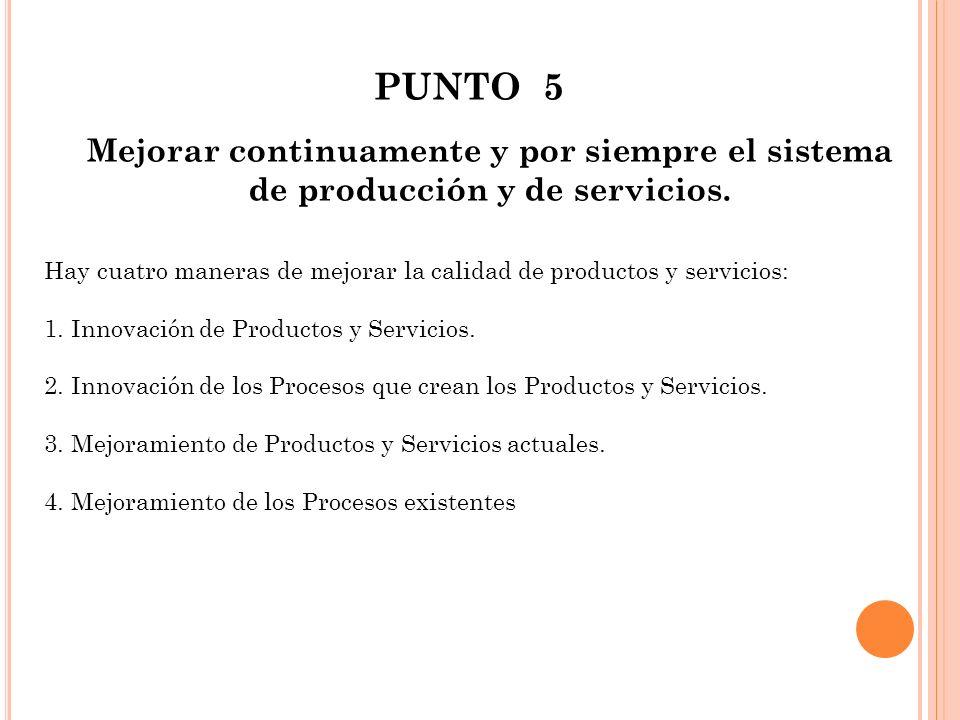 PUNTO 5 Mejorar continuamente y por siempre el sistema de producción y de servicios. Hay cuatro maneras de mejorar la calidad de productos y servicios