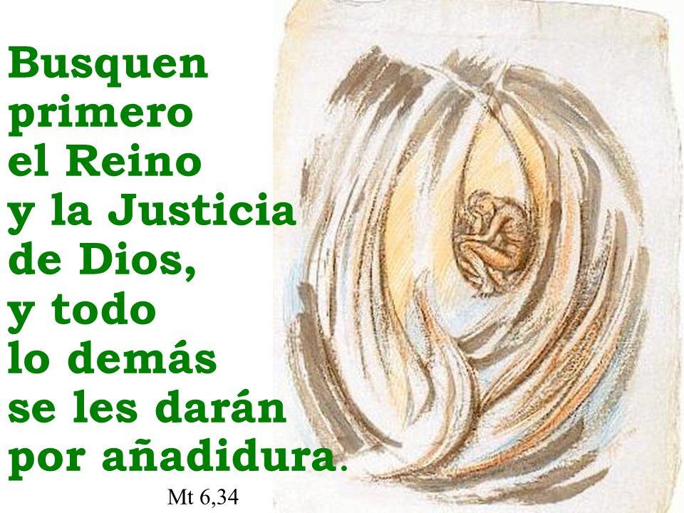 Busquen primero el Reino y la Justicia de Dios, y todo lo demás se les darán por añadidura. Mt 6,34