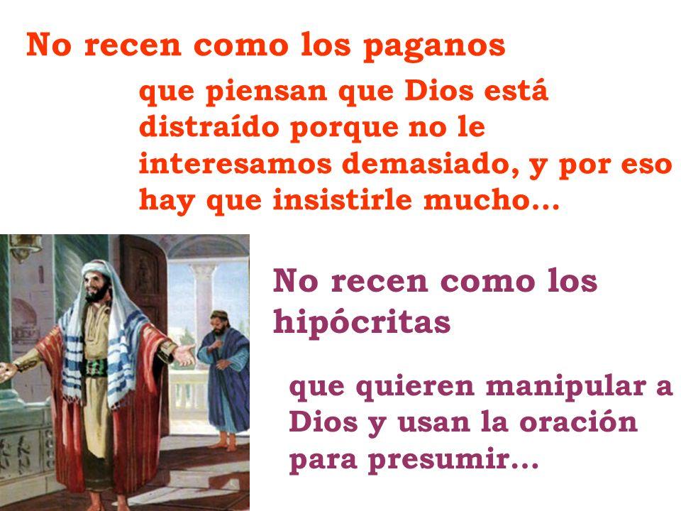 No recen como los paganos No recen como los hipócritas que piensan que Dios está distraído porque no le interesamos demasiado, y por eso hay que insis
