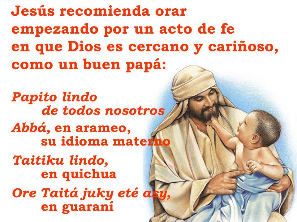 Jesús recomienda orar empezando por un acto de fe en que Dios es cercano y cariñoso, como un buen papá: Papito lindo de todos nosotros Abbá, en arameo