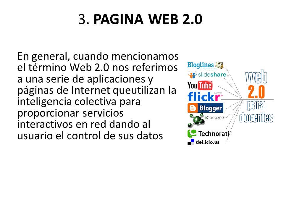 3. PAGINA WEB 2.0 En general, cuando mencionamos el término Web 2.0 nos referimos a una serie de aplicaciones y páginas de Internet queutilizan la int