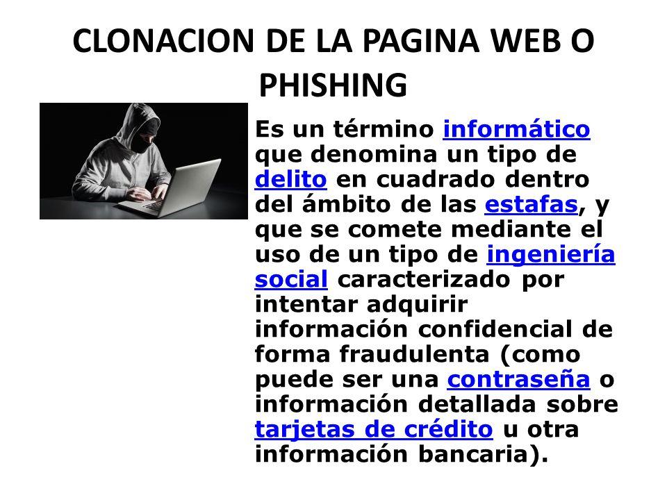CLONACION DE LA PAGINA WEB O PHISHING Es un término informático que denomina un tipo de delito en cuadrado dentro del ámbito de las estafas, y que se