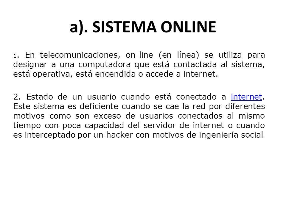 a). SISTEMA ONLINE 1. En telecomunicaciones, on-line (en línea) se utiliza para designar a una computadora que está contactada al sistema, está operat