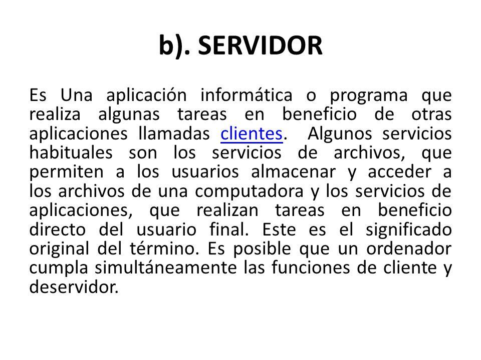 b). SERVIDOR Es Una aplicación informática o programa que realiza algunas tareas en beneficio de otras aplicaciones llamadas clientes. Algunos servici
