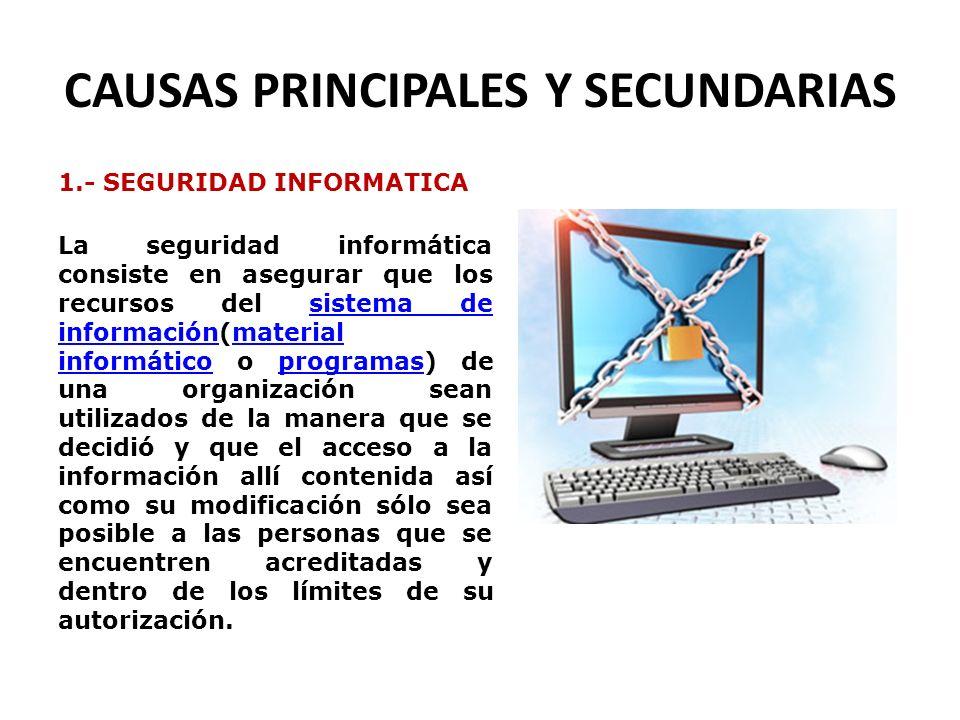 CAUSAS PRINCIPALES Y SECUNDARIAS 1.- SEGURIDAD INFORMATICA La seguridad informática consiste en asegurar que los recursos del sistema de información(m