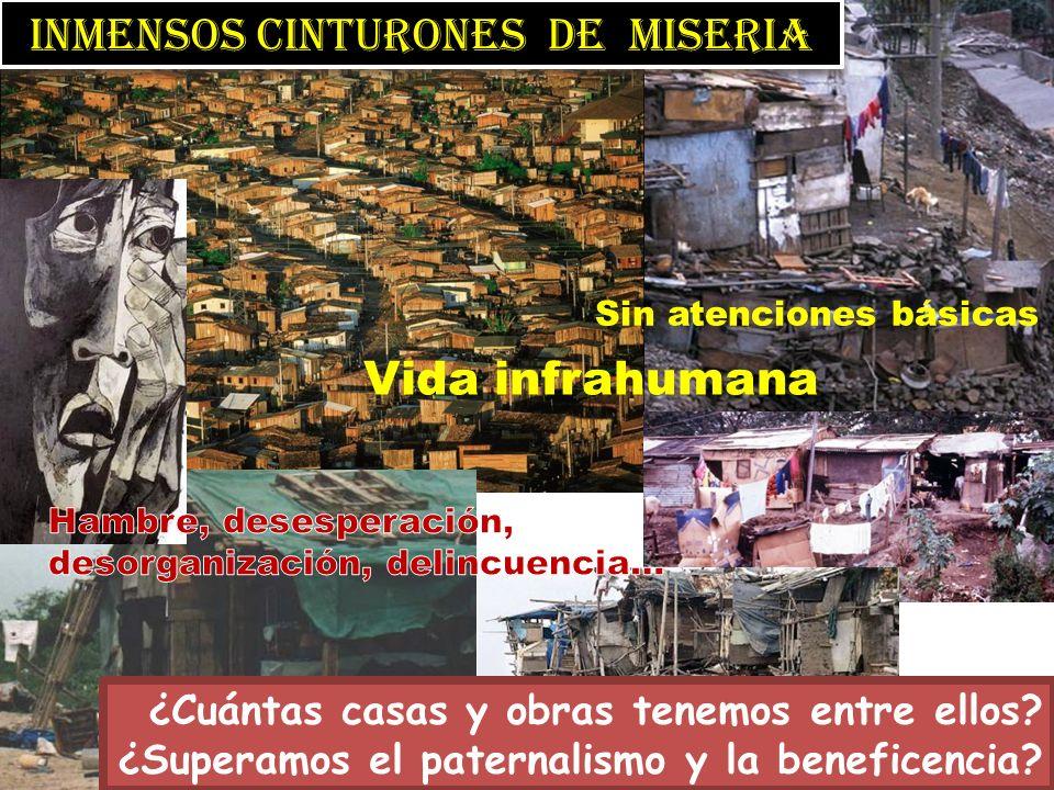 inmensos Cinturones de miseria Vida infrahumana Sin atenciones básicas ¿Cuántas casas y obras tenemos entre ellos? ¿Superamos el paternalismo y la ben