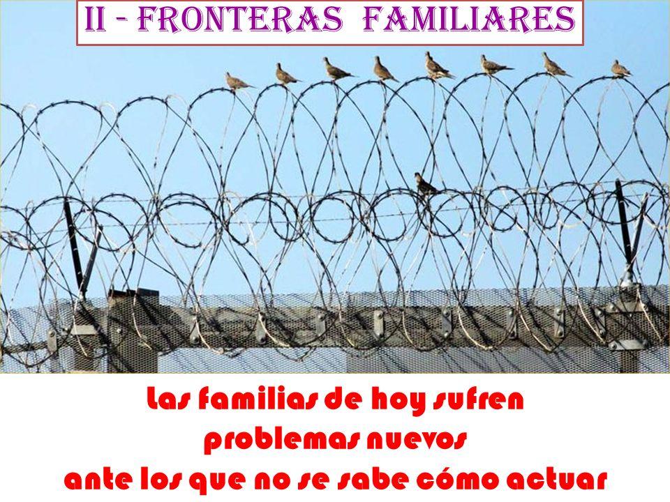 II - Fronteras familiares Las familias de hoy sufren problemas nuevos ante los que no se sabe cómo actuar