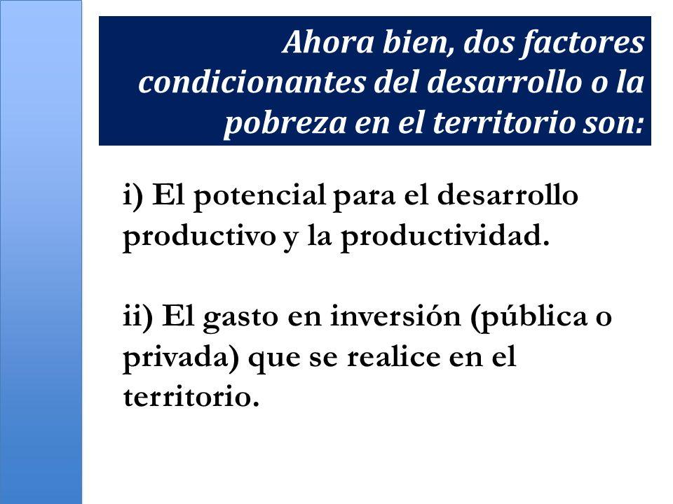 i) El potencial para el desarrollo productivo y la productividad. ii) El gasto en inversión (pública o privada) que se realice en el territorio. Ahora
