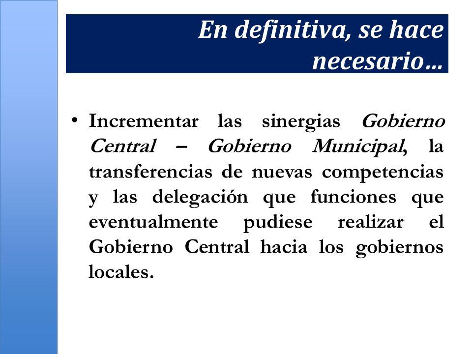 En definitiva, se hace necesario… Incrementar las sinergias Gobierno Central – Gobierno Municipal, la transferencias de nuevas competencias y las dele