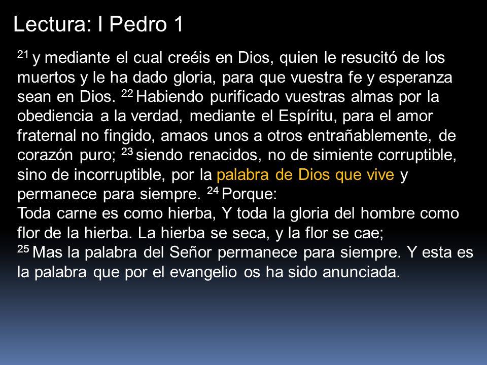 Lectura: I Pedro 1 21 y mediante el cual creéis en Dios, quien le resucitó de los muertos y le ha dado gloria, para que vuestra fe y esperanza sean en