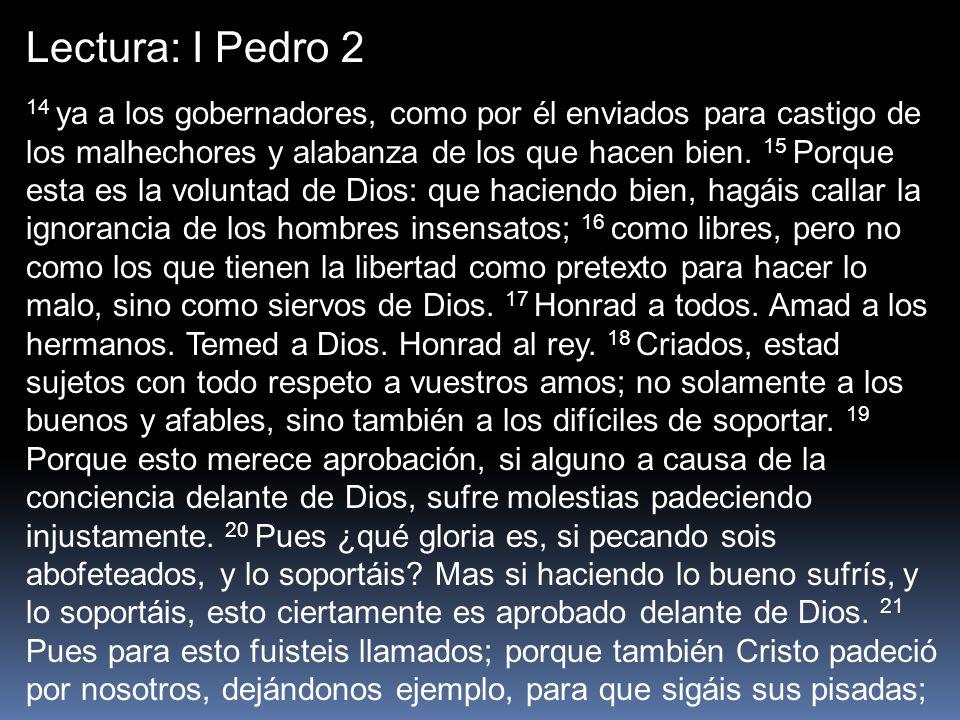 Lectura: I Pedro 2 14 ya a los gobernadores, como por él enviados para castigo de los malhechores y alabanza de los que hacen bien. 15 Porque esta es