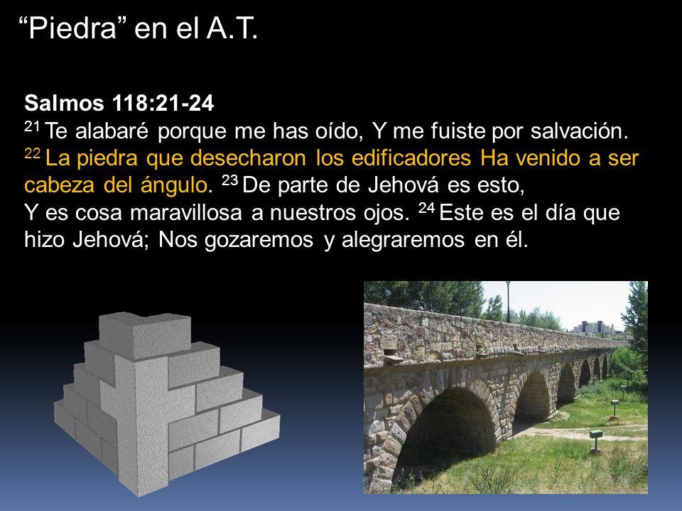 Piedra en el A.T. Salmos 118:21-24 21 Te alabaré porque me has oído, Y me fuiste por salvación. 22 La piedra que desecharon los edificadores Ha venido