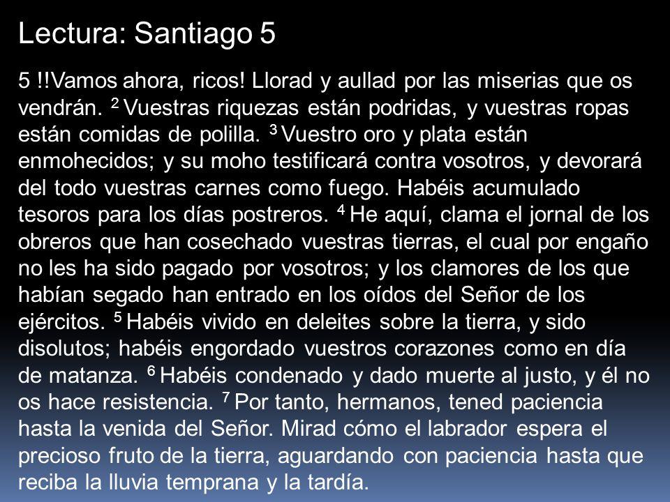 Lectura: Santiago 5 5 !!Vamos ahora, ricos! Llorad y aullad por las miserias que os vendrán. 2 Vuestras riquezas están podridas, y vuestras ropas está
