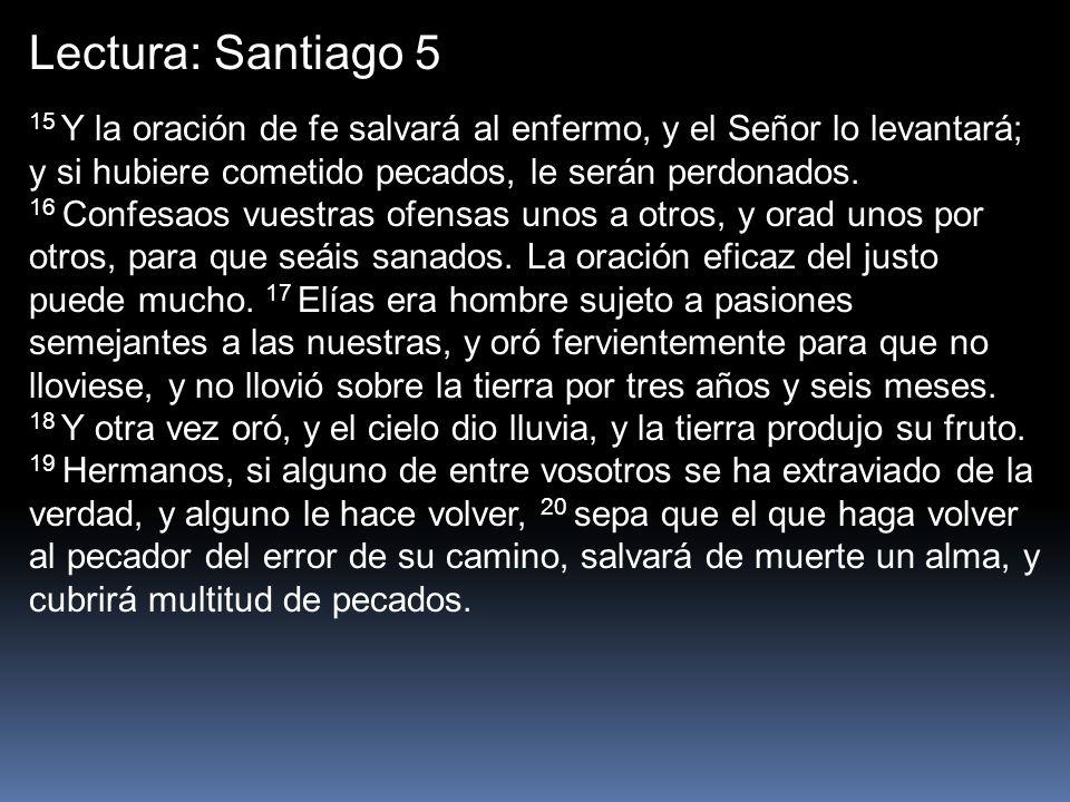 Lectura: Santiago 5 15 Y la oración de fe salvará al enfermo, y el Señor lo levantará; y si hubiere cometido pecados, le serán perdonados. 16 Confesao