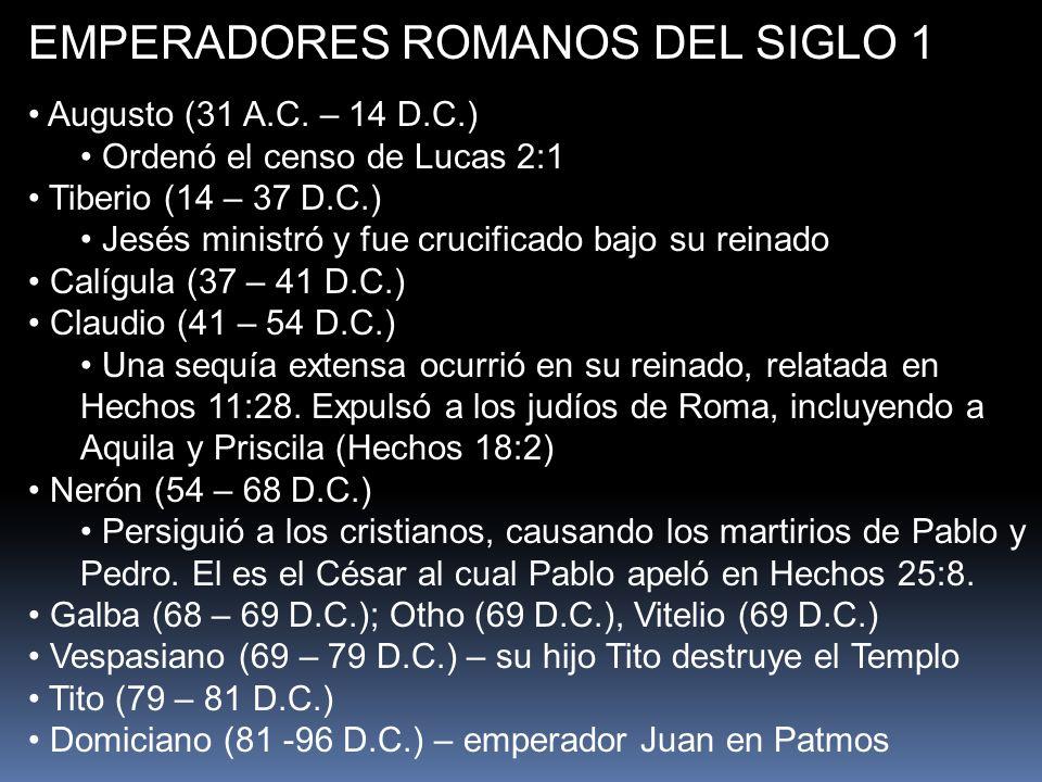 EMPERADORES ROMANOS DEL SIGLO 1 Augusto (31 A.C. – 14 D.C.) Ordenó el censo de Lucas 2:1 Tiberio (14 – 37 D.C.) Jesés ministró y fue crucificado bajo