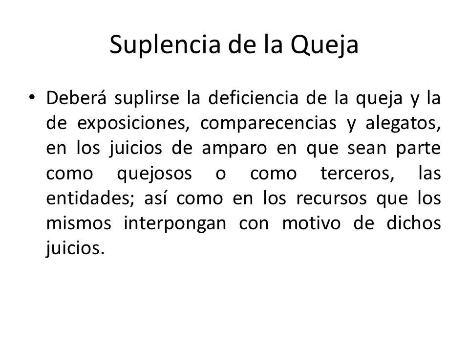 Suplencia de la Queja Deberá suplirse la deficiencia de la queja y la de exposiciones, comparecencias y alegatos, en los juicios de amparo en que sean