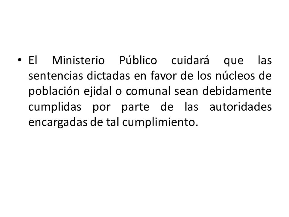 El Ministerio Público cuidará que las sentencias dictadas en favor de los núcleos de población ejidal o comunal sean debidamente cumplidas por parte d