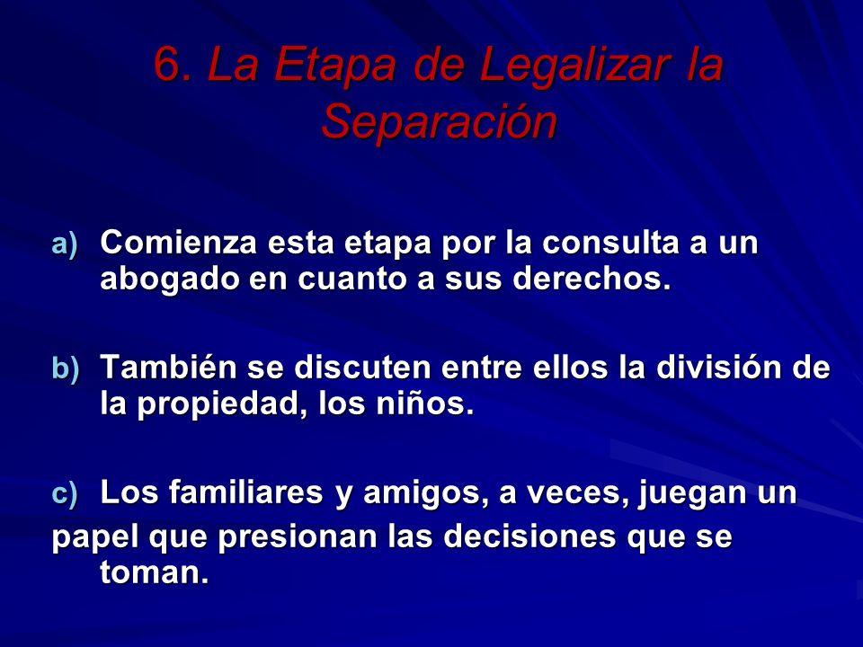 6. La Etapa de Legalizar la Separación a) Comienza esta etapa por la consulta a un abogado en cuanto a sus derechos. b) También se discuten entre ello
