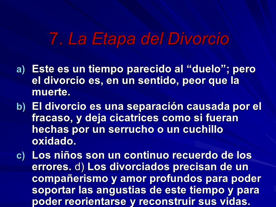 7. La Etapa del Divorcio a) Este es un tiempo parecido al duelo; pero el divorcio es, en un sentido, peor que la muerte. b) El divorcio es una separac