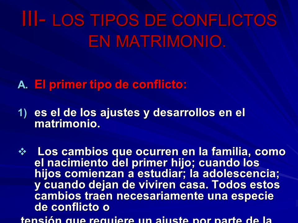 III- LOS TIPOS DE CONFLICTOS EN MATRIMONIO. A. El primer tipo de conflicto: 1) es el de los ajustes y desarrollos en el matrimonio. Los cambios que oc