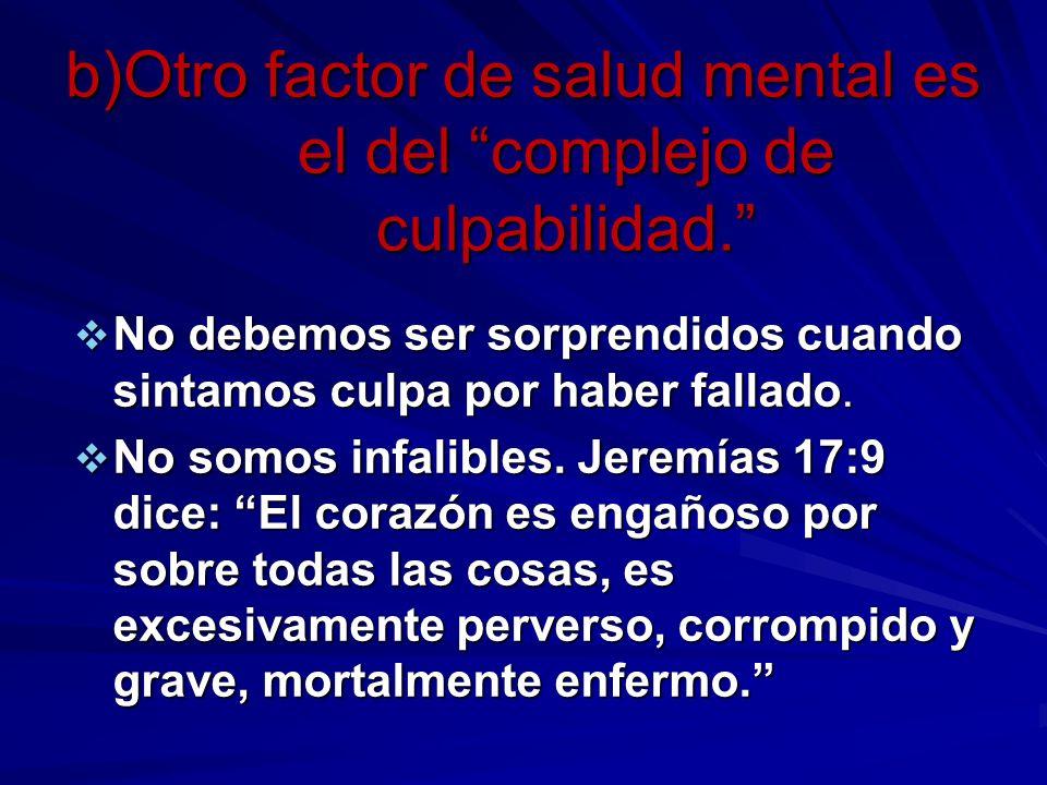 b)Otro factor de salud mental es el del complejo de culpabilidad. No debemos ser sorprendidos cuando sintamos culpa por haber fallado. No debemos ser