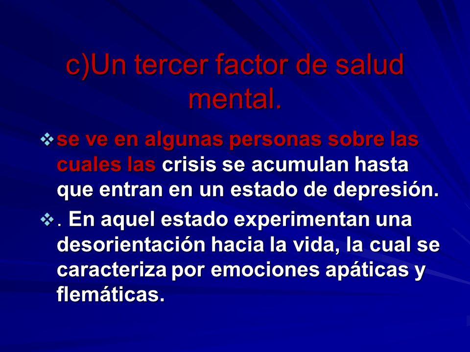 c)Un tercer factor de salud mental. se ve en algunas personas sobre las cuales las crisis se acumulan hasta que entran en un estado de depresión. se v