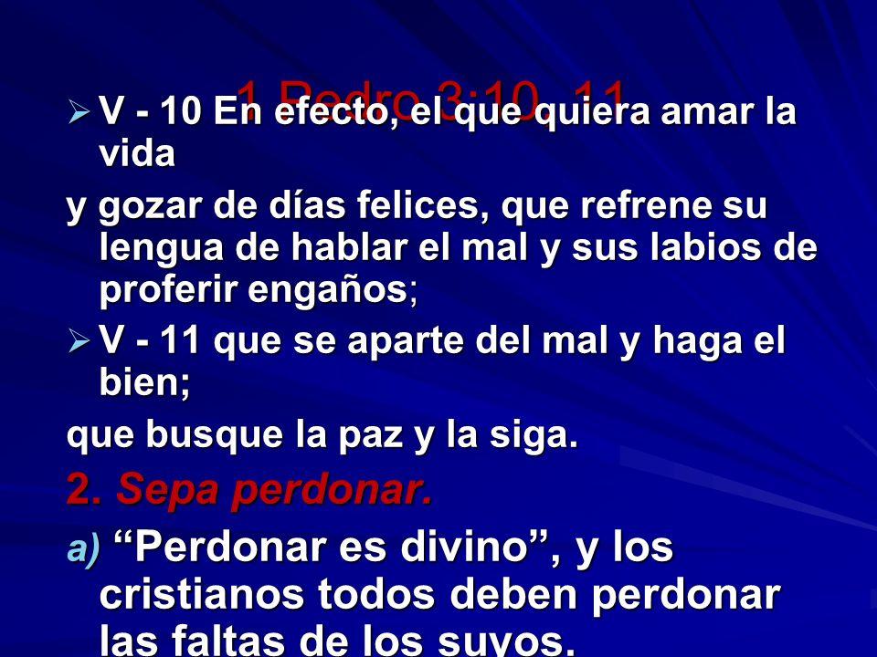 1 Pedro 3:10, 11. V - 10 En efecto, el que quiera amar la vida V - 10 En efecto, el que quiera amar la vida y gozar de días felices, que refrene su le