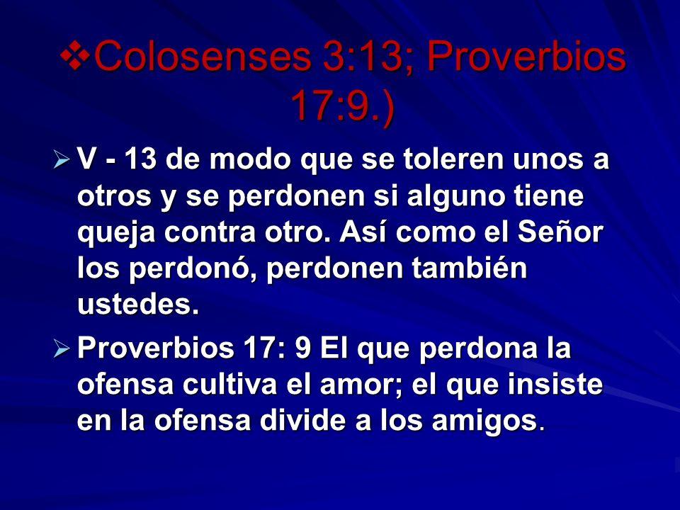 Colosenses 3:13; Proverbios 17:9.) Colosenses 3:13; Proverbios 17:9.) V - 13 de modo que se toleren unos a otros y se perdonen si alguno tiene queja contra otro.