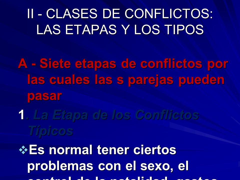 II - CLASES DE CONFLICTOS: LAS ETAPAS Y LOS TIPOS A - Siete etapas de conflictos por las cuales las s parejas pueden pasar 1. La Etapa de los Conflict