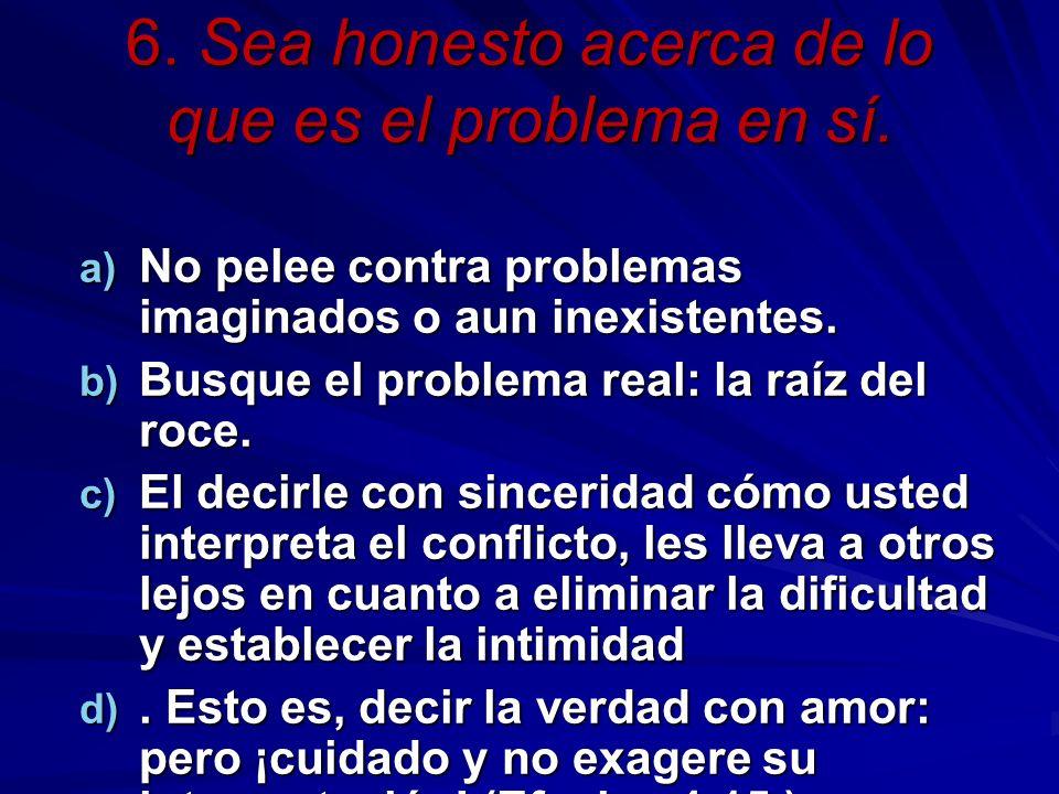 6. Sea honesto acerca de lo que es el problema en sí. a) No pelee contra problemas imaginados o aun inexistentes. b) Busque el problema real: la raíz