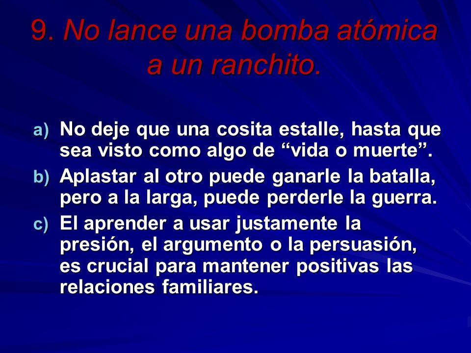 9. No lance una bomba atómica a un ranchito. a) No deje que una cosita estalle, hasta que sea visto como algo de vida o muerte. b) Aplastar al otro pu