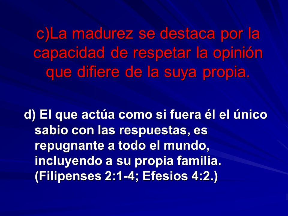c)La madurez se destaca por la capacidad de respetar la opinión que difiere de la suya propia. d) El que actúa como si fuera él el único sabio con las