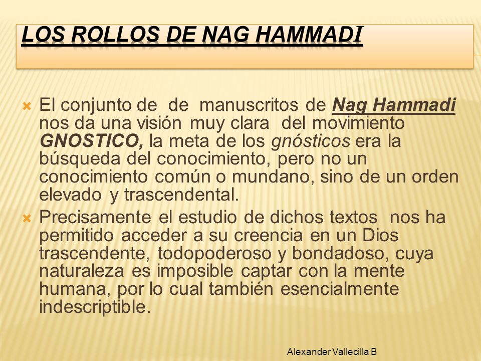 El conjunto de de manuscritos de Nag Hammadi nos da una visión muy clara del movimiento GNOSTICO, la meta de los gnósticos era la búsqueda del conocim