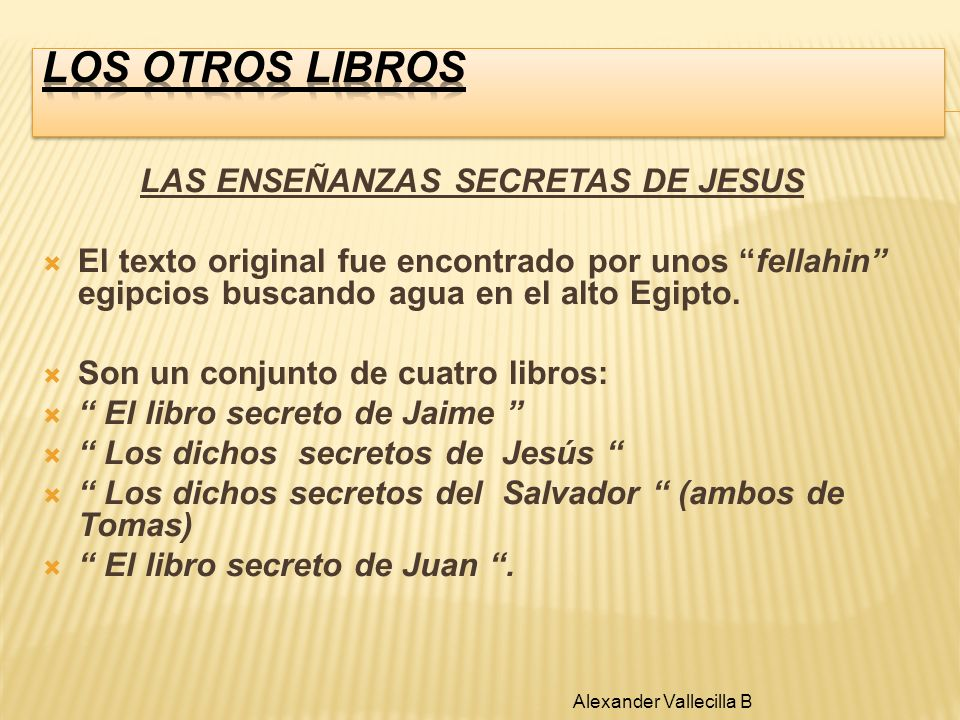 LAS ENSEÑANZAS SECRETAS DE JESUS El texto original fue encontrado por unos fellahin egipcios buscando agua en el alto Egipto. Son un conjunto de cuatr
