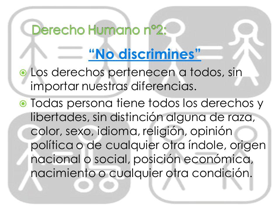 No discrimines Los derechos pertenecen a todos, sin importar nuestras diferencias. Todas persona tiene todos los derechos y libertades, sin distinción
