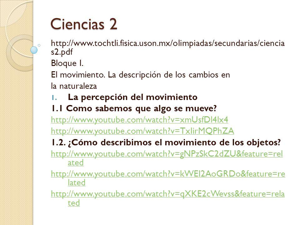 Ciencias 2 http://www.tochtli.fisica.uson.mx/olimpiadas/secundarias/ciencia s2.pdf Bloque I. El movimiento. La descripción de los cambios en la natura