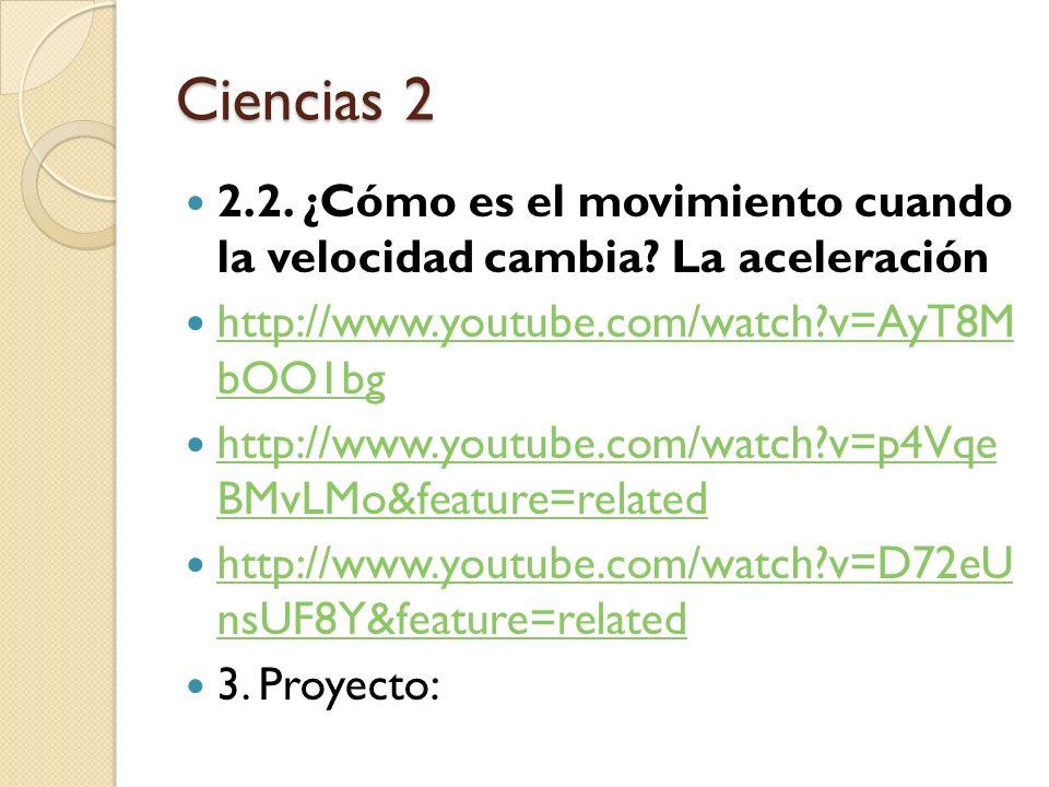 Ciencias 2 2.2. ¿Cómo es el movimiento cuando la velocidad cambia? La aceleración http://www.youtube.com/watch?v=AyT8M bOO1bg http://www.youtube.com/w