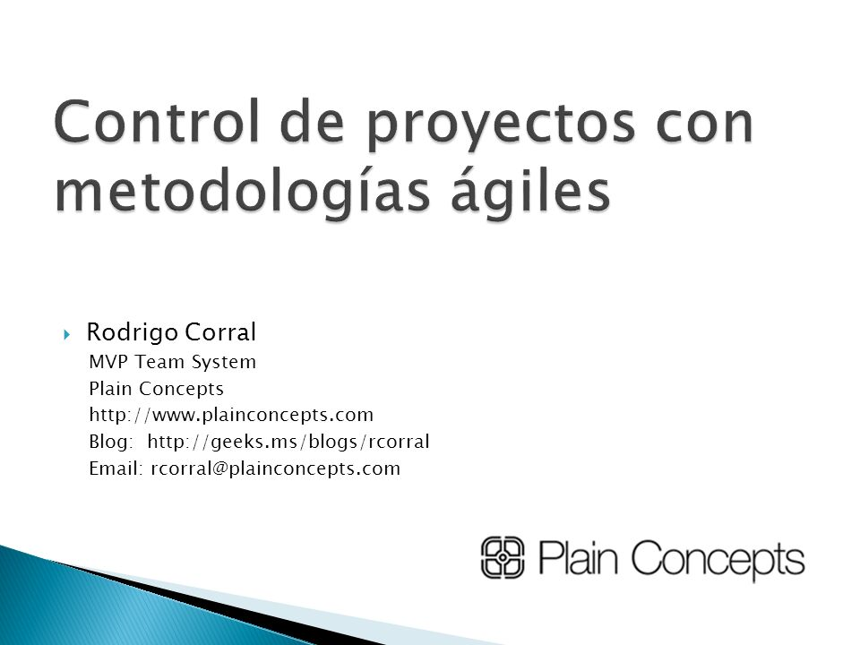 Rodrigo Corral MVP Team System Plain Concepts http://www.plainconcepts.com Blog: http://geeks.ms/blogs/rcorral Email: rcorral@plainconcepts.com