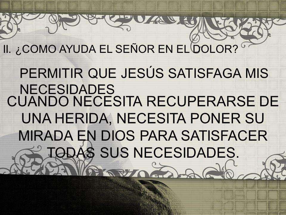 II. ¿COMO AYUDA EL SEÑOR EN EL DOLOR? PERMITIR QUE JESÚS SATISFAGA MIS NECESIDADES CUANDO NECESITA RECUPERARSE DE UNA HERIDA, NECESITA PONER SU MIRADA
