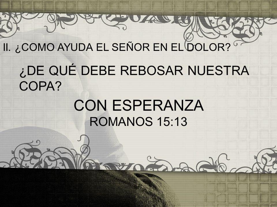 II. ¿COMO AYUDA EL SEÑOR EN EL DOLOR? ¿DE QUÉ DEBE REBOSAR NUESTRA COPA? CON ESPERANZA ROMANOS 15:13
