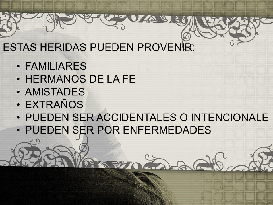 ESTAS HERIDAS PUEDEN PROVENIR: FAMILIARES HERMANOS DE LA FE AMISTADES EXTRAÑOS PUEDEN SER ACCIDENTALES O INTENCIONALE PUEDEN SER POR ENFERMEDADES