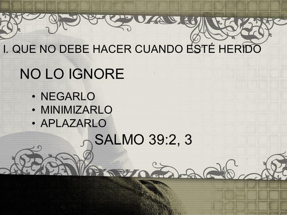 I. QUE NO DEBE HACER CUANDO ESTÉ HERIDO NEGARLO MINIMIZARLO APLAZARLO NO LO IGNORE SALMO 39:2, 3