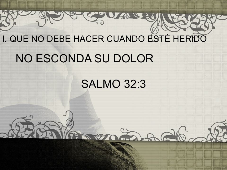I. QUE NO DEBE HACER CUANDO ESTÉ HERIDO NO ESCONDA SU DOLOR SALMO 32:3