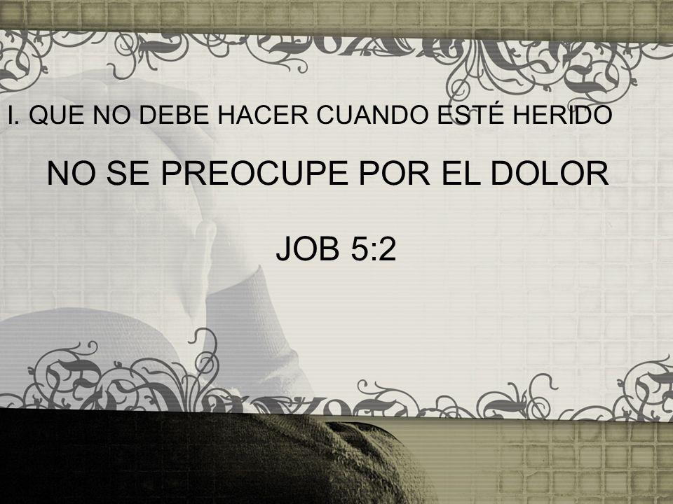 I. QUE NO DEBE HACER CUANDO ESTÉ HERIDO NO SE PREOCUPE POR EL DOLOR JOB 5:2