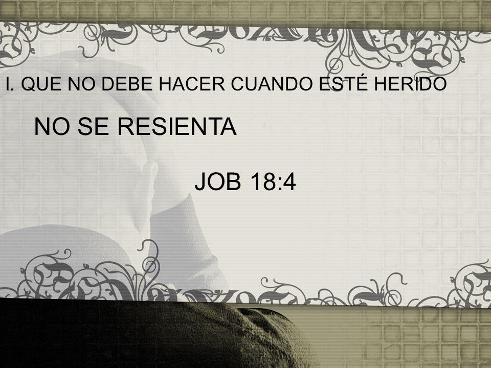 I. QUE NO DEBE HACER CUANDO ESTÉ HERIDO NO SE RESIENTA JOB 18:4