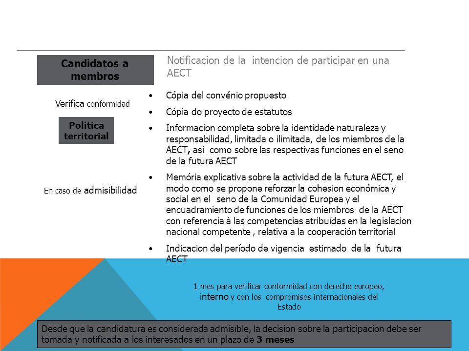 Candidatos a membros Politica territorial Notificacion de la intencion de participar en una AECT Cópia del convénio propuesto Cópia do proyecto de estatutos Informacion completa sobre la identidade naturaleza y responsabilidad, limitada o ilimitada, de los miembros de la AECT, asi como sobre las respectivas funciones en el seno de la futura AECT Memória explicativa sobre la actividad de la futura AECT, el modo como se propone reforzar la cohesion económica y social en el seno de la Comunidad Europea y el encuadramiento de funciones de los miembros de la AECT con referencia à las competencias atribuídas en la legislacion nacional competente, relativa a la cooperación territorial Indicacion del período de vigencia estimado de la futura AECT Verifica conformidad 1 mes para verificar conformidad con derecho europeo, interno y con los compromisos internacionales del Estado Desde que la candidatura es considerada admisíble, la decision sobre la participacion debe ser tomada y notificada a los interesados en un plazo de 3 meses En caso de admisibilidad