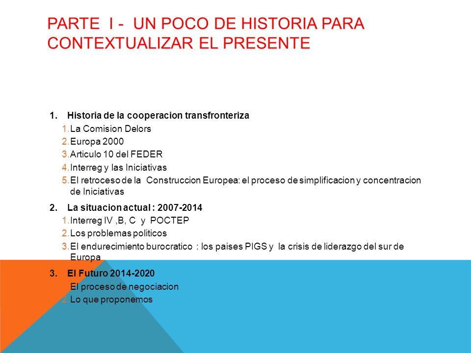 PARTE I - UN POCO DE HISTORIA PARA CONTEXTUALIZAR EL PRESENTE 1.Historia de la cooperacion transfronteriza 1.La Comision Delors 2.Europa 2000 3.Articulo 10 del FEDER 4.Interreg y las Iniciativas 5.El retroceso de la Construccion Europea: el proceso de simplificacion y concentracion de Iniciativas 2.La situacion actual : 2007-2014 1.Interreg IV,B, C y POCTEP 2.Los problemas politicos 3.El endurecimiento burocratico : los paises PIGS y la crisis de liderazgo del sur de Europa 3.El Futuro 2014-2020 1.El proceso de negociacion 2.Lo que proponemos