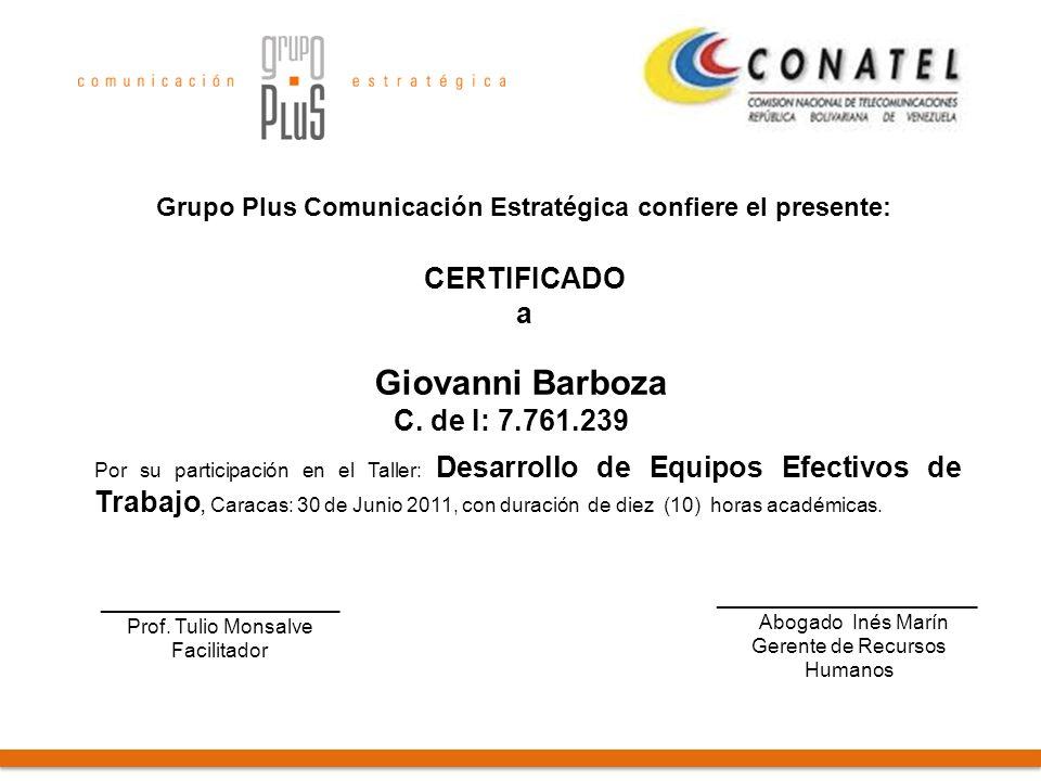 Grupo Plus Comunicación Estratégica confiere el presente: CERTIFICADO a Por su participación en el Taller: Desarrollo de Equipos Efectivos de Trabajo, Caracas: 30 de Junio 2011, con duración de diez (10) horas académicas.